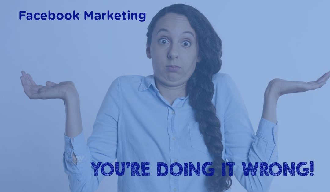 Facebook Marketing – You're Doing It Wrong!